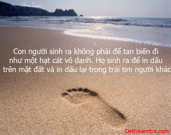 Con người sinh ra không phải để tan biến đi như một hạt cát vô danh. Họ sinh ra để in dấu trên mặt đất và in dấu lại trong trái tim người khác.