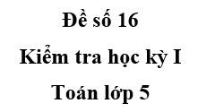 [Đề số 16] Đề kiểm tra học kì 1 Toán 5: Các số sau đây được xếp theo thứ tự từ bé đến lớn là