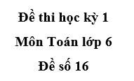 Đề số 16 Thi học kì 1 môn Toán 6: Tìm tổng các số nguyên thỏa mãn -10 < x ≤ 8